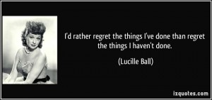 quote-i-d-rather-regret-the-things-i-ve-done-than-regret-the-things-i-haven-t-done-lucille-ball-10970
